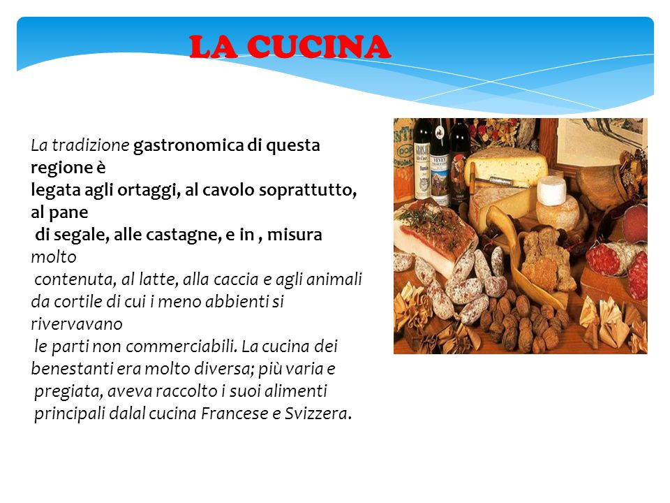 LA CUCINA La tradizione gastronomica di questa regione è legata agli ortaggi, al cavolo soprattutto, al pane di segale, alle castagne, e in, misura mo