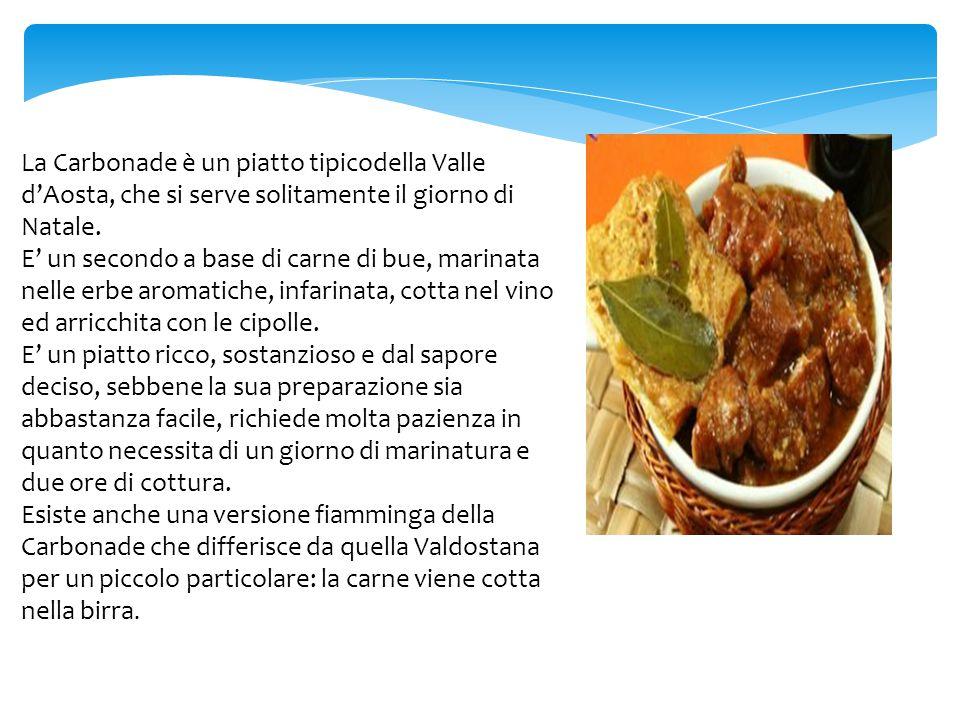 La Carbonade è un piatto tipicodella Valle d'Aosta, che si serve solitamente il giorno di Natale. E' un secondo a base di carne di bue, marinata nelle