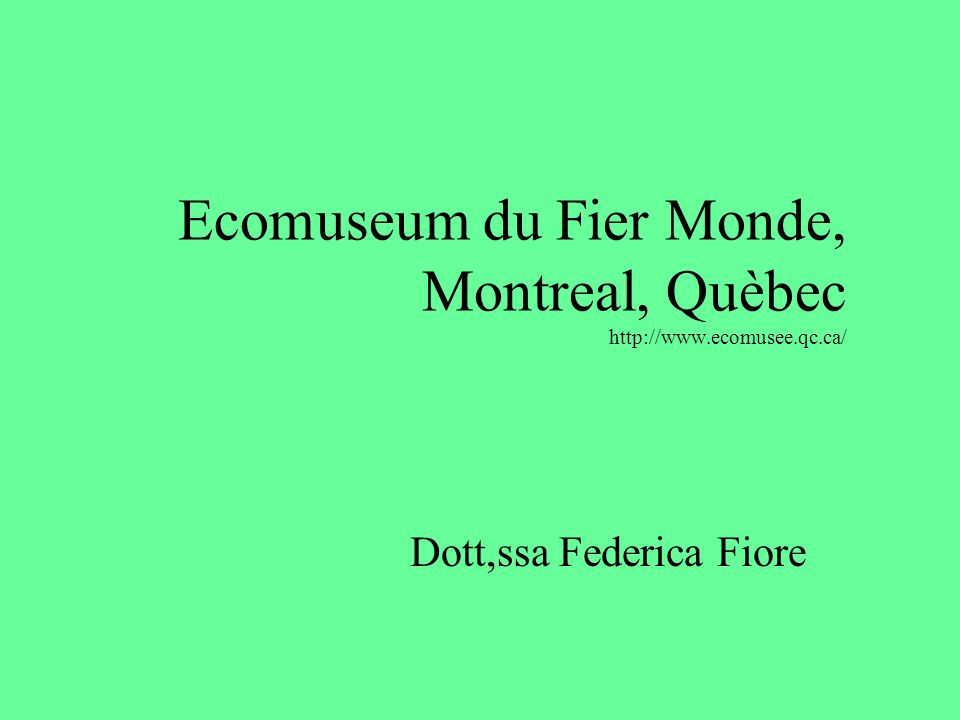 Ecomuseum du Fier Monde, Montreal, Quèbec http://www.ecomusee.qc.ca/ Dott,ssa Federica Fiore