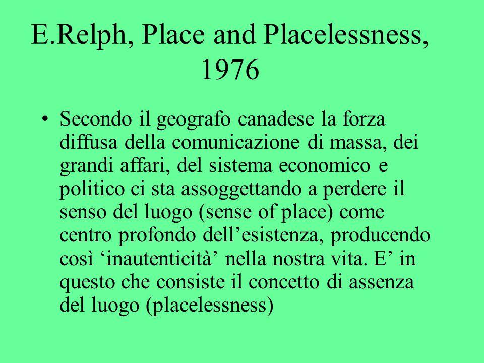 E.Relph, Place and Placelessness, 1976 Secondo il geografo canadese la forza diffusa della comunicazione di massa, dei grandi affari, del sistema economico e politico ci sta assoggettando a perdere il senso del luogo (sense of place) come centro profondo dell'esistenza, producendo così 'inautenticità' nella nostra vita.