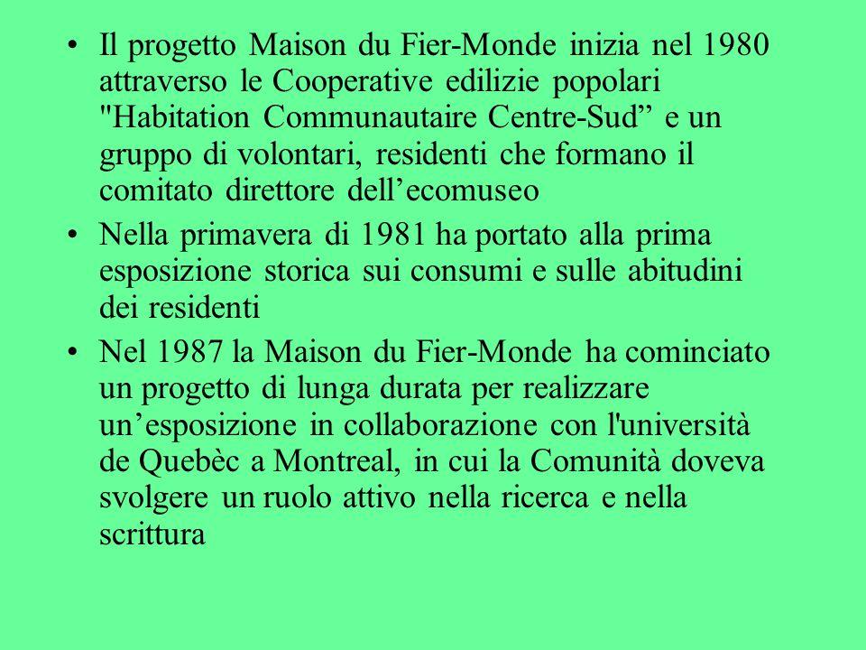 Il progetto Maison du Fier-Monde inizia nel 1980 attraverso le Cooperative edilizie popolari Habitation Communautaire Centre-Sud e un gruppo di volontari, residenti che formano il comitato direttore dell'ecomuseo Nella primavera di 1981 ha portato alla prima esposizione storica sui consumi e sulle abitudini dei residenti Nel 1987 la Maison du Fier-Monde ha cominciato un progetto di lunga durata per realizzare un'esposizione in collaborazione con l università de Quebèc a Montreal, in cui la Comunità doveva svolgere un ruolo attivo nella ricerca e nella scrittura