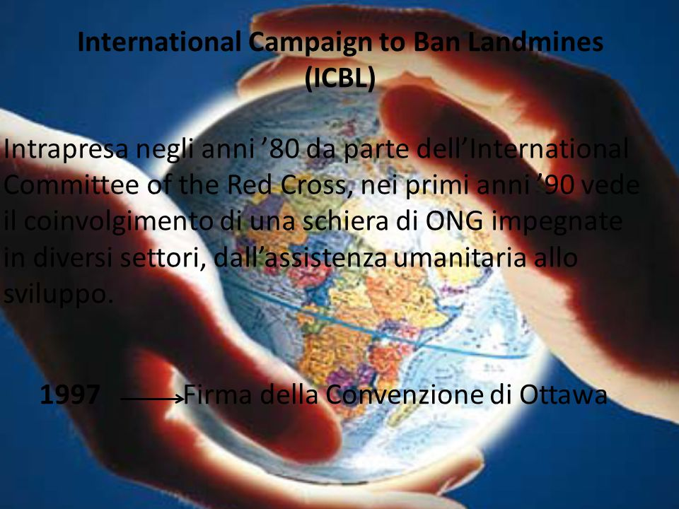 International Campaign to Ban Landmines (ICBL) Intrapresa negli anni '80 da parte dell'International Committee of the Red Cross, nei primi anni '90 ve