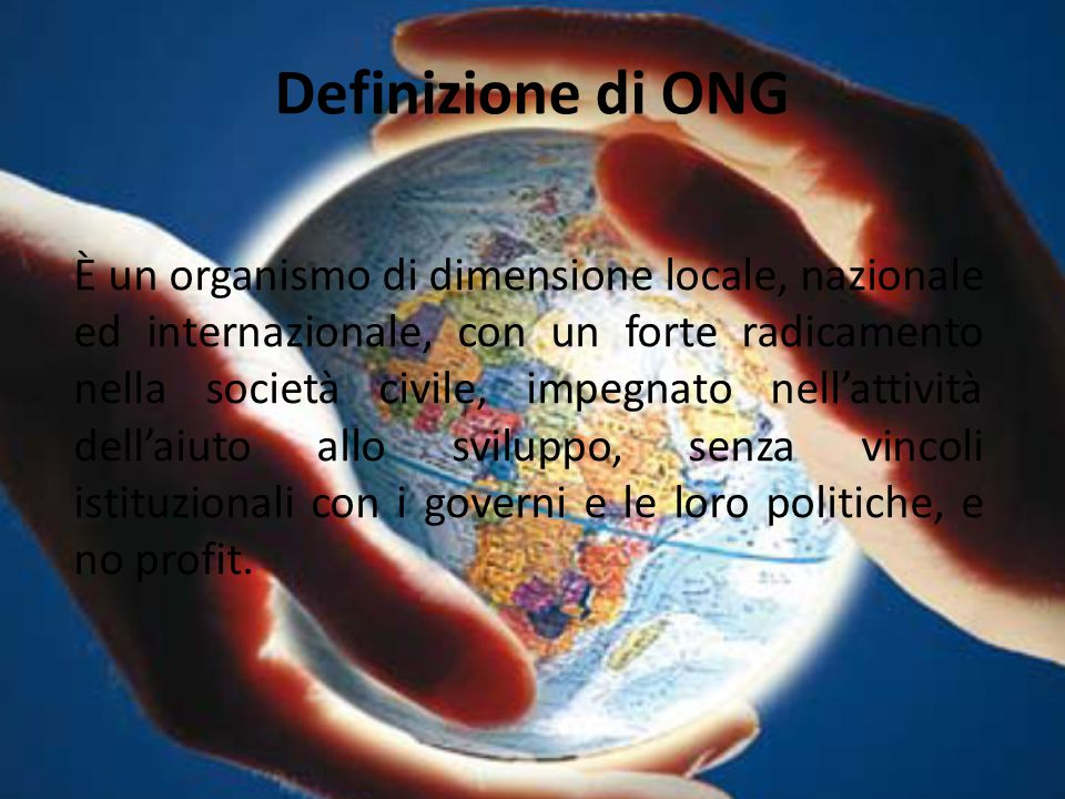 Definizione di ONG È un organismo di dimensione locale, nazionale ed internazionale, con un forte radicamento nella società civile, impegnato nell'att