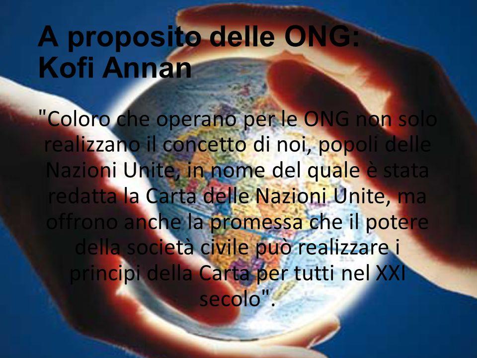 A proposito delle ONG: Kofi Annan ʺ Coloro che operano per le ONG non solo realizzano il concetto di noi, popoli delle Nazioni Unite, in nome del qual