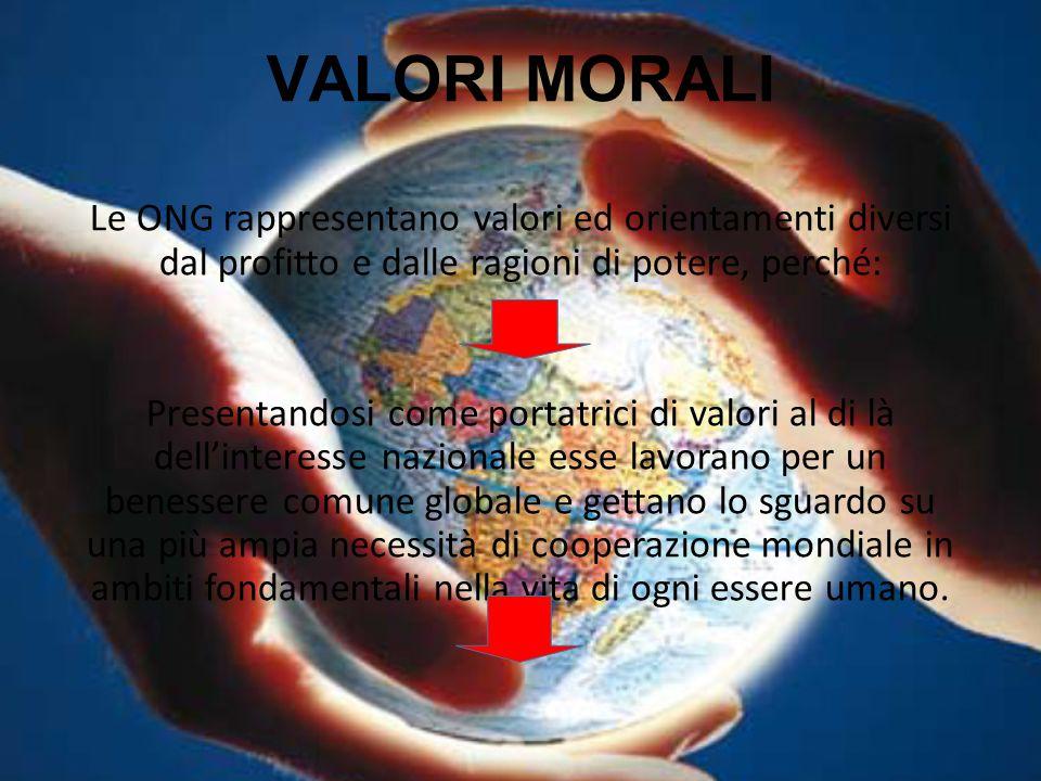 VALORI MORALI Le ONG rappresentano valori ed orientamenti diversi dal profitto e dalle ragioni di potere, perché: Presentandosi come portatrici di val