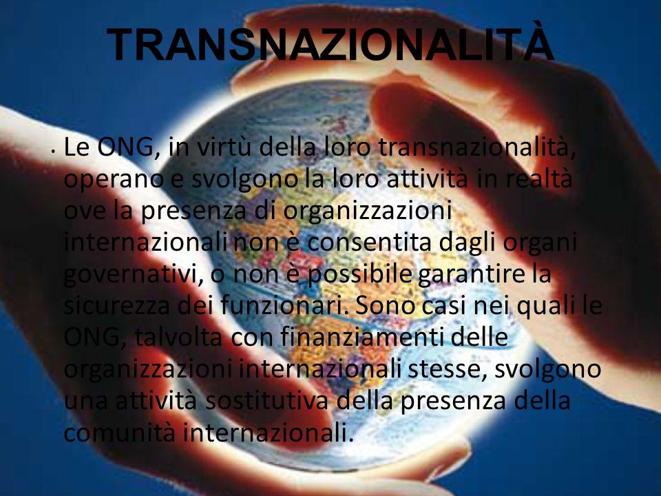 TRANSNAZIONALITÀ Le ONG, in virtù della loro transnazionalità, operano e svolgono la loro attività in realtà ove la presenza di organizzazioni interna