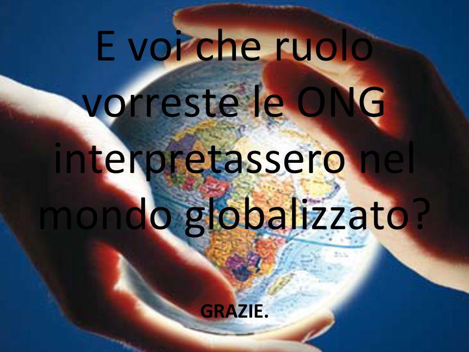 E voi che ruolo vorreste le ONG interpretassero nel mondo globalizzato? GRAZIE.
