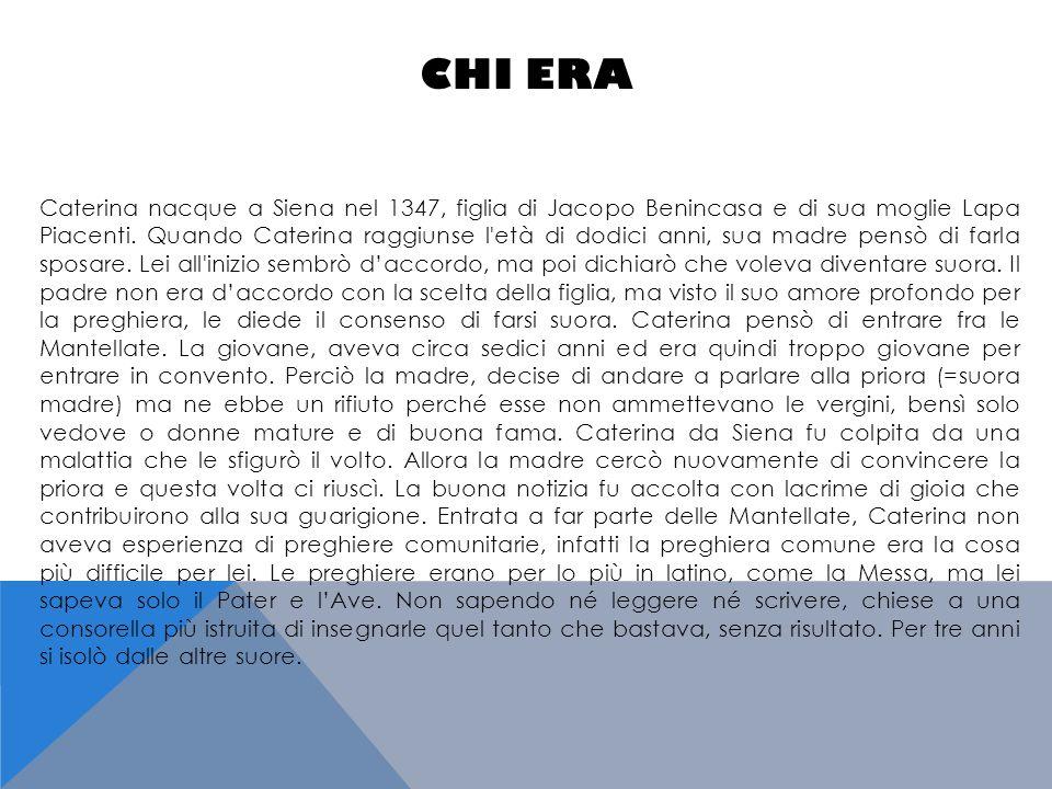 CHI ERA Caterina nacque a Siena nel 1347, figlia di Jacopo Benincasa e di sua moglie Lapa Piacenti. Quando Caterina raggiunse l'età di dodici anni, su