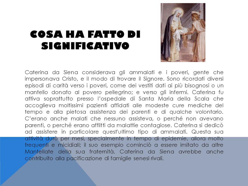 COSA HA FATTO DI SIGNIFICATIVO Caterina da Siena considerava gli ammalati e i poveri, gente che impersonava Cristo, e il modo di trovare il Signore. S