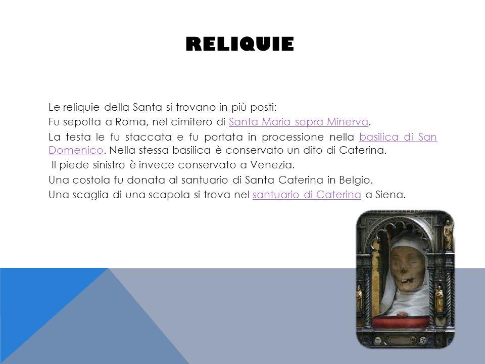RELIQUIE Le reliquie della Santa si trovano in più posti: Fu sepolta a Roma, nel cimitero di Santa Maria sopra Minerva.Santa Maria sopra Minerva La te