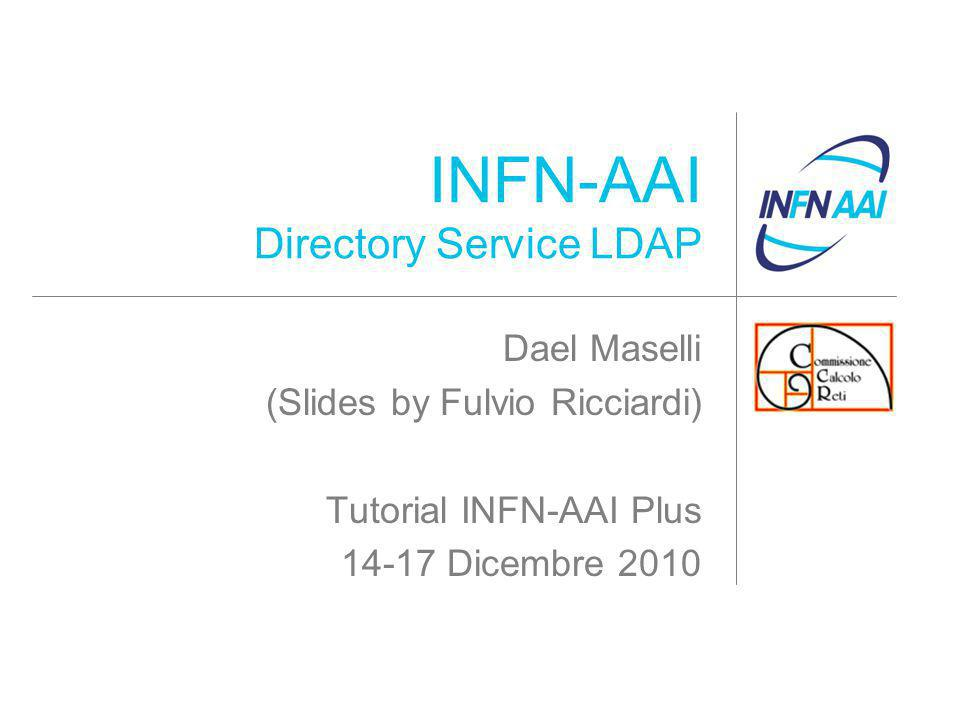INFN-AAI Directory Service LDAP Dael Maselli (Slides by Fulvio Ricciardi) Tutorial INFN-AAI Plus 14-17 Dicembre 2010