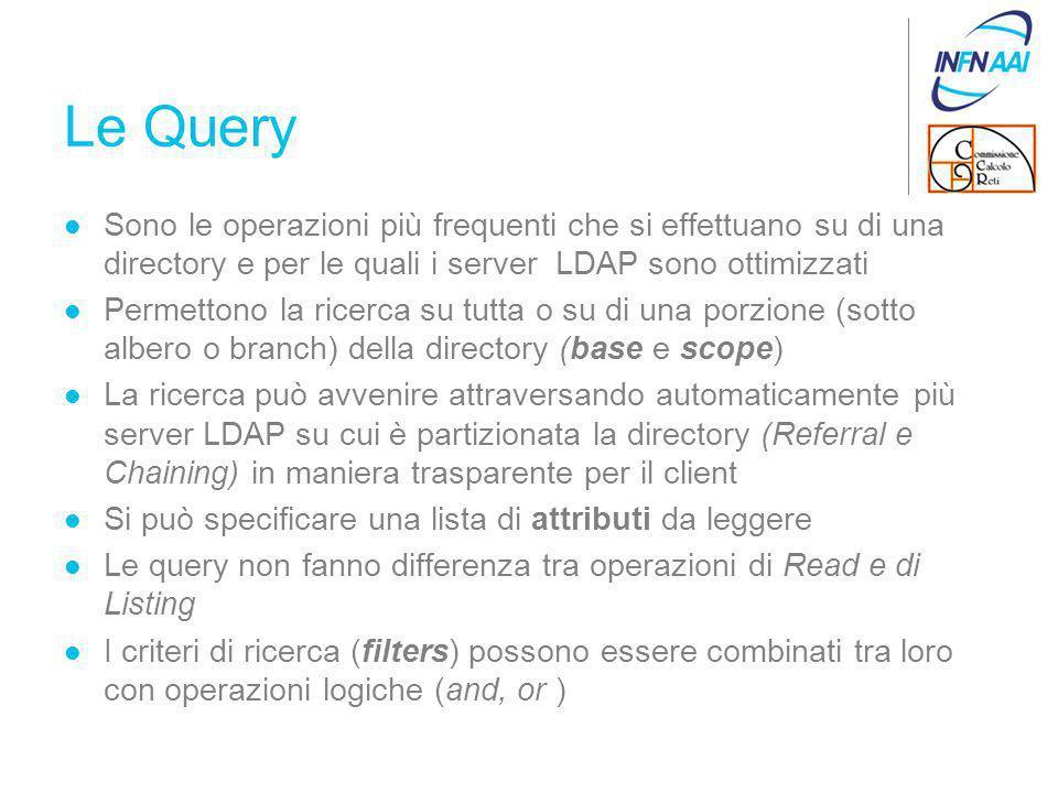 Le Query Sono le operazioni più frequenti che si effettuano su di una directory e per le quali i server LDAP sono ottimizzati Permettono la ricerca su tutta o su di una porzione (sotto albero o branch) della directory (base e scope) La ricerca può avvenire attraversando automaticamente più server LDAP su cui è partizionata la directory (Referral e Chaining) in maniera trasparente per il client Si può specificare una lista di attributi da leggere Le query non fanno differenza tra operazioni di Read e di Listing I criteri di ricerca (filters) possono essere combinati tra loro con operazioni logiche (and, or )