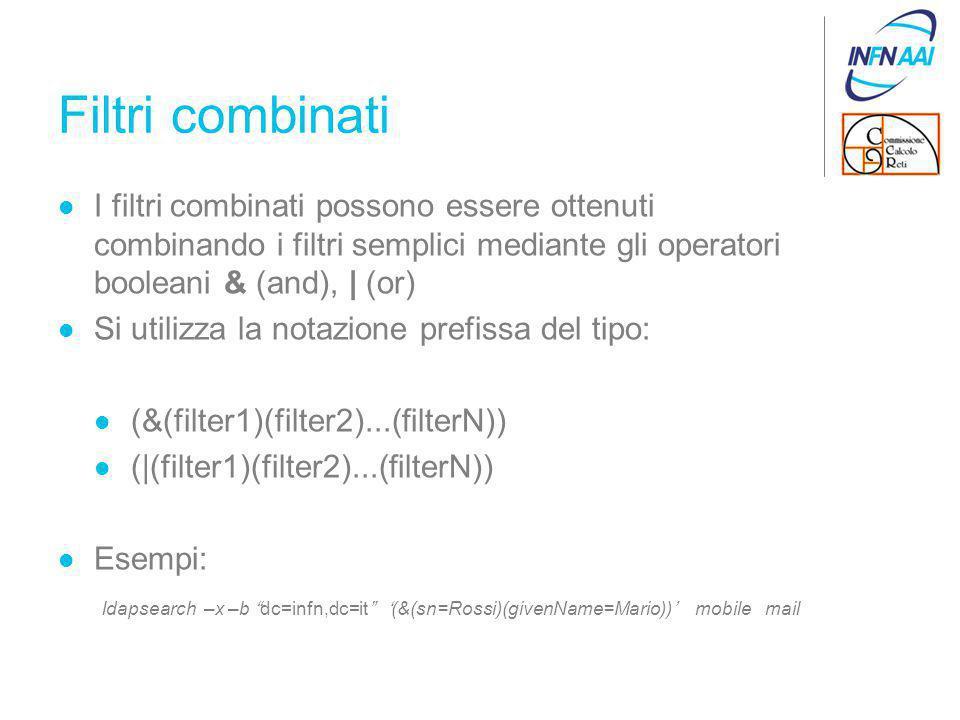 Filtri combinati I filtri combinati possono essere ottenuti combinando i filtri semplici mediante gli operatori booleani & (and), | (or) Si utilizza la notazione prefissa del tipo: (&(filter1)(filter2)...(filterN)) (|(filter1)(filter2)...(filterN)) Esempi: ldapsearch –x –b dc=infn,dc=it '(&(sn=Rossi)(givenName=Mario))' mobile mail