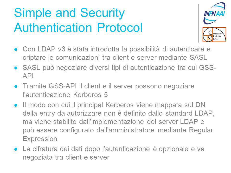 Simple and Security Authentication Protocol Con LDAP v3 è stata introdotta la possibilità di autenticare e criptare le comunicazioni tra client e server mediante SASL SASL può negoziare diversi tipi di autenticazione tra cui GSS- API Tramite GSS-API il client e il server possono negoziare l'autenticazione Kerberos 5 Il modo con cui il principal Kerberos viene mappata sul DN della entry da autorizzare non è definito dallo standard LDAP, ma viene stabilito dall'implementazione del server LDAP e può essere configurato dall'amministratore mediante Regular Expression La cifratura dei dati dopo l'autenticazione è opzionale e va negoziata tra client e server