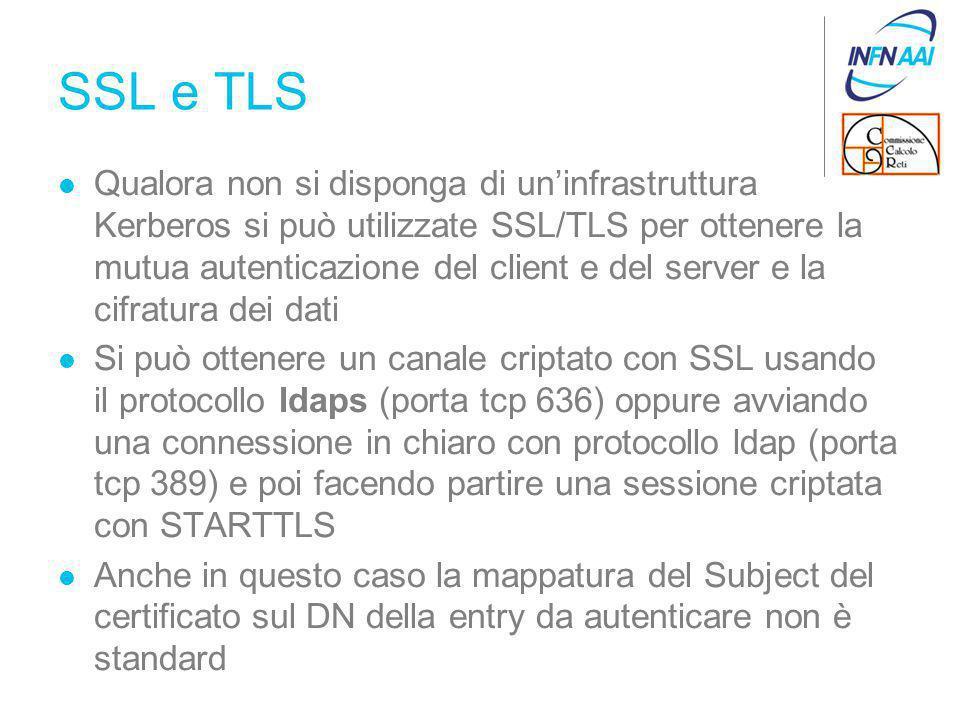 SSL e TLS Qualora non si disponga di un'infrastruttura Kerberos si può utilizzate SSL/TLS per ottenere la mutua autenticazione del client e del server e la cifratura dei dati Si può ottenere un canale criptato con SSL usando il protocollo ldaps (porta tcp 636) oppure avviando una connessione in chiaro con protocollo ldap (porta tcp 389) e poi facendo partire una sessione criptata con STARTTLS Anche in questo caso la mappatura del Subject del certificato sul DN della entry da autenticare non è standard