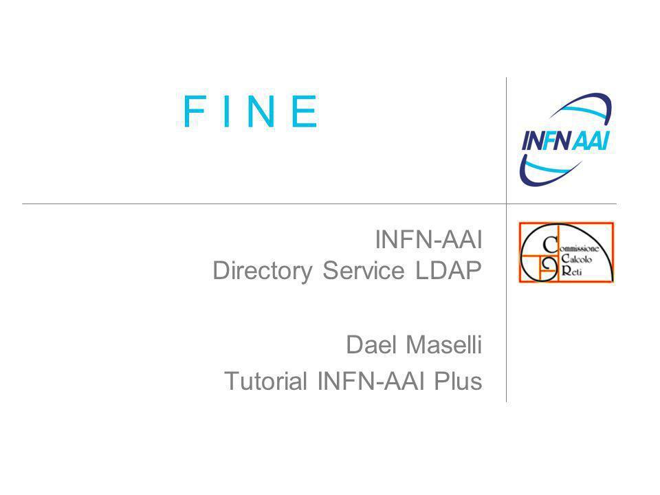 F I N E INFN-AAI Directory Service LDAP Dael Maselli Tutorial INFN-AAI Plus