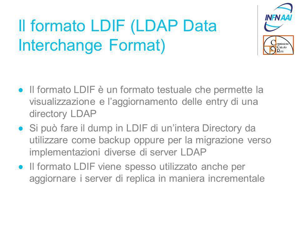 Il formato LDIF (LDAP Data Interchange Format) Il formato LDIF è un formato testuale che permette la visualizzazione e l'aggiornamento delle entry di una directory LDAP Si può fare il dump in LDIF di un'intera Directory da utilizzare come backup oppure per la migrazione verso implementazioni diverse di server LDAP Il formato LDIF viene spesso utilizzato anche per aggiornare i server di replica in maniera incrementale