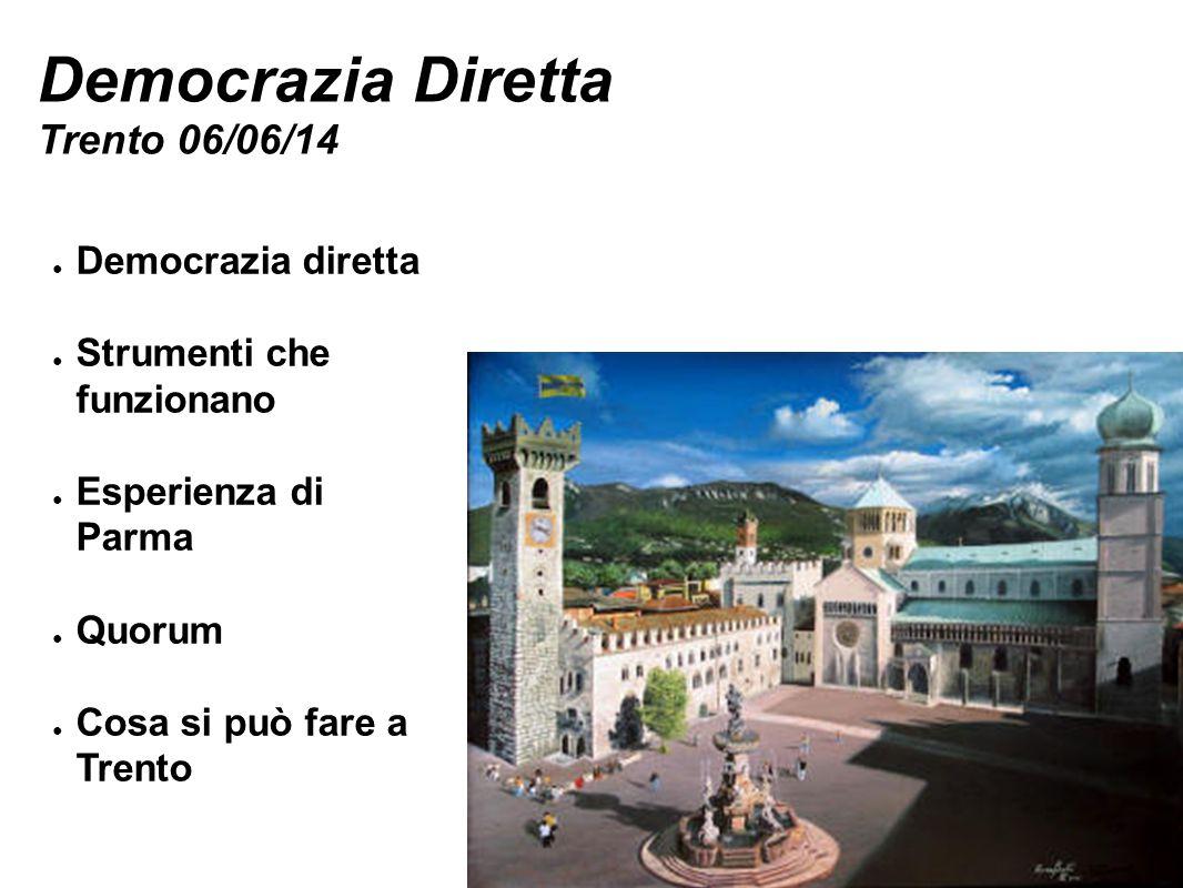 Democrazia Diretta Trento 06/06/14 ● Democrazia diretta ● Strumenti che funzionano ● Esperienza di Parma ● Quorum ● Cosa si può fare a Trento
