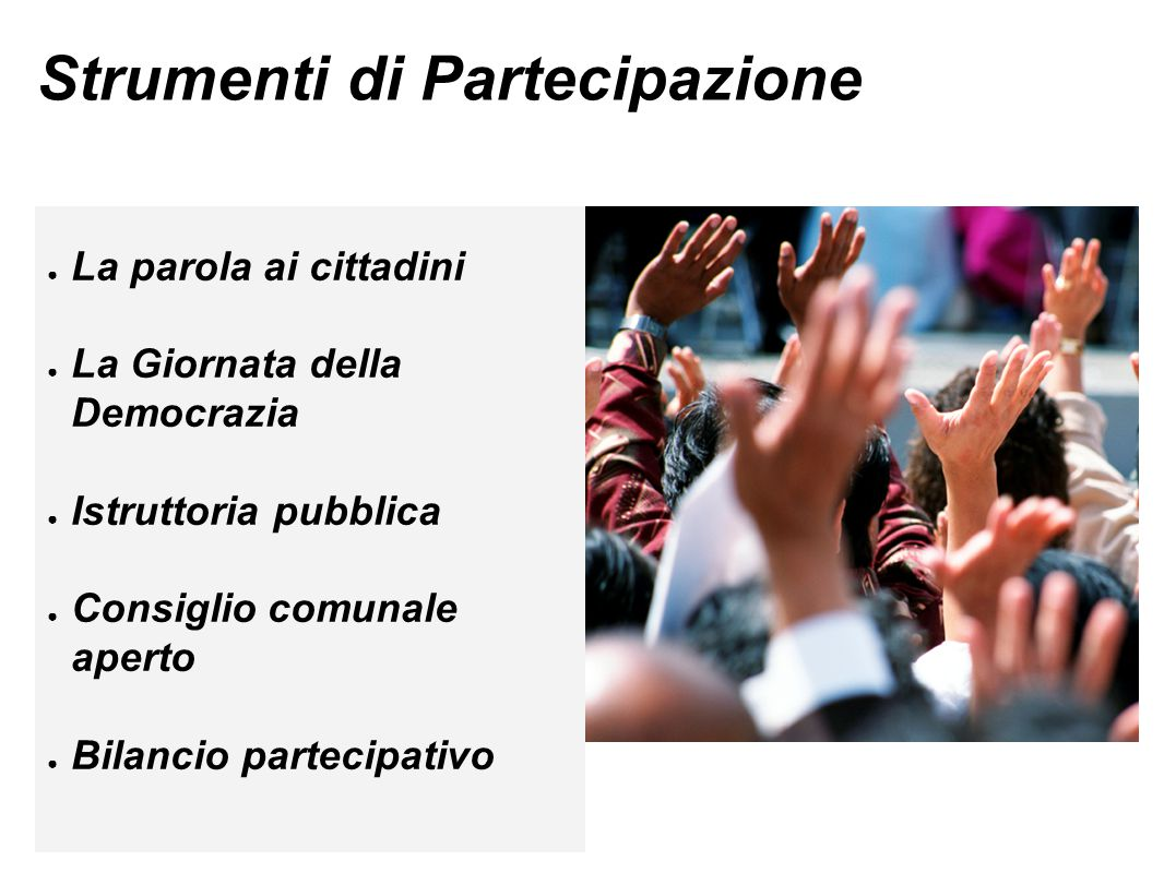 Strumenti di Partecipazione ● La parola ai cittadini ● La Giornata della Democrazia ● Istruttoria pubblica ● Consiglio comunale aperto ● Bilancio partecipativo