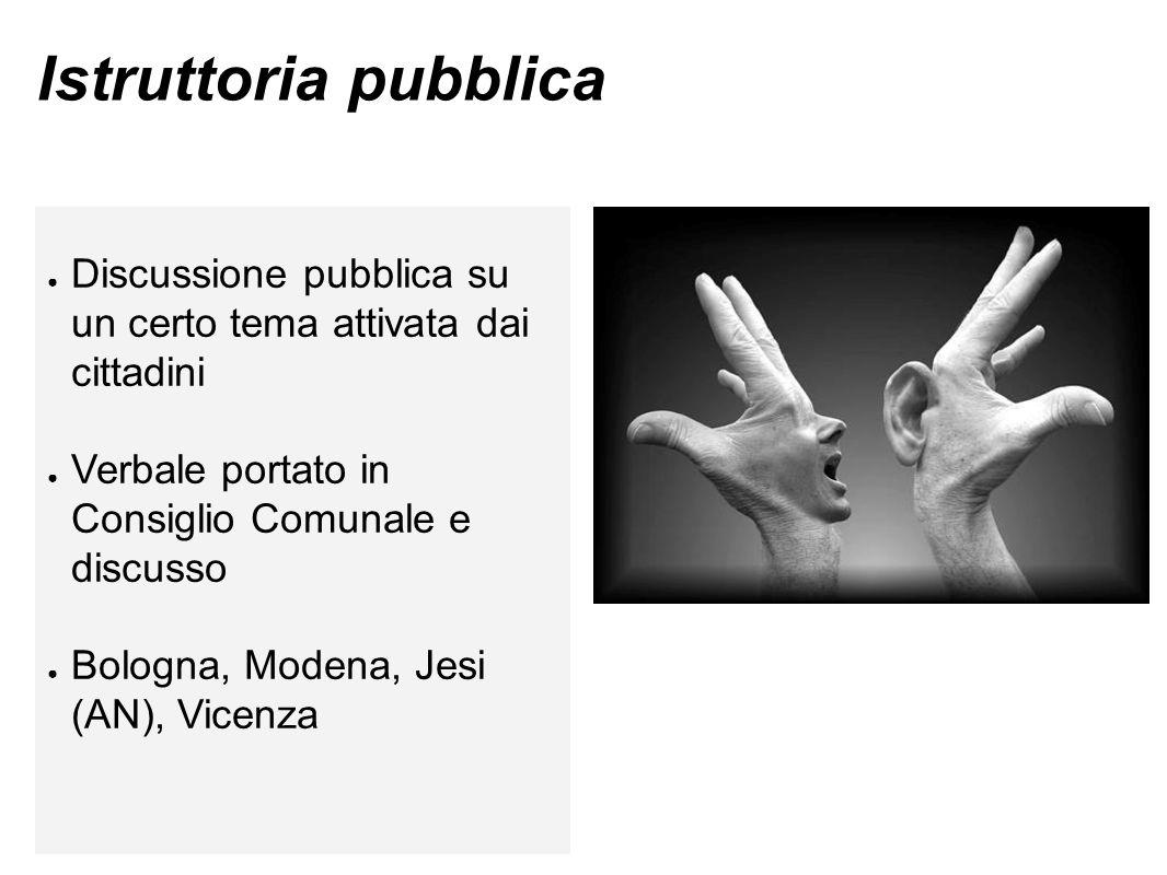 Istruttoria pubblica ● Discussione pubblica su un certo tema attivata dai cittadini ● Verbale portato in Consiglio Comunale e discusso ● Bologna, Modena, Jesi (AN), Vicenza