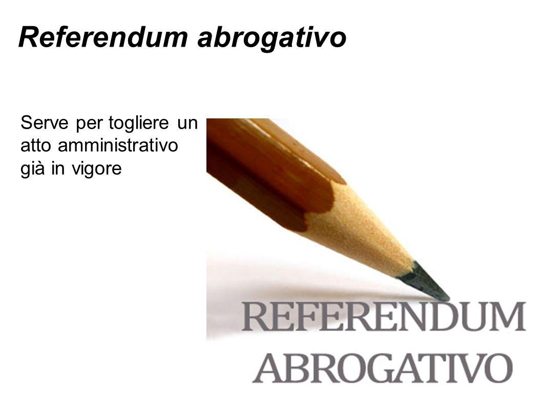 Referendum abrogativo Serve per togliere un atto amministrativo già in vigore