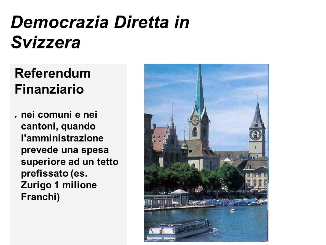 Democrazia Diretta in Svizzera Referendum Finanziario ● nei comuni e nei cantoni, quando l amministrazione prevede una spesa superiore ad un tetto prefissato (es.