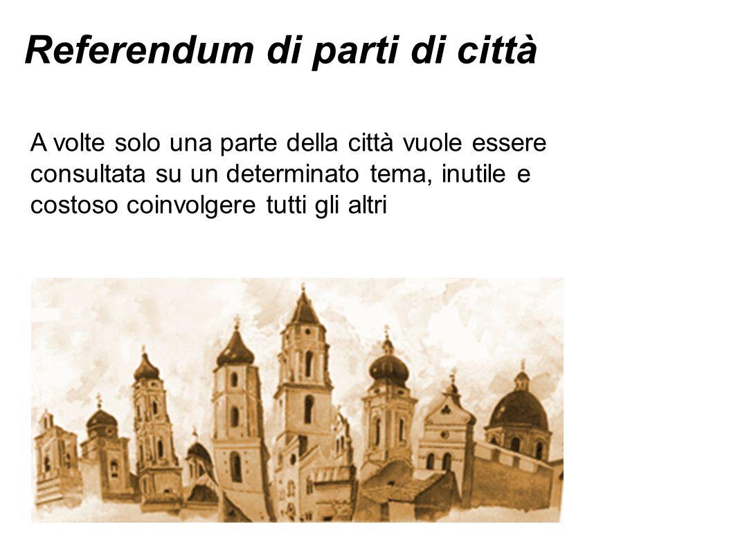 Referendum di parti di città A volte solo una parte della città vuole essere consultata su un determinato tema, inutile e costoso coinvolgere tutti gl
