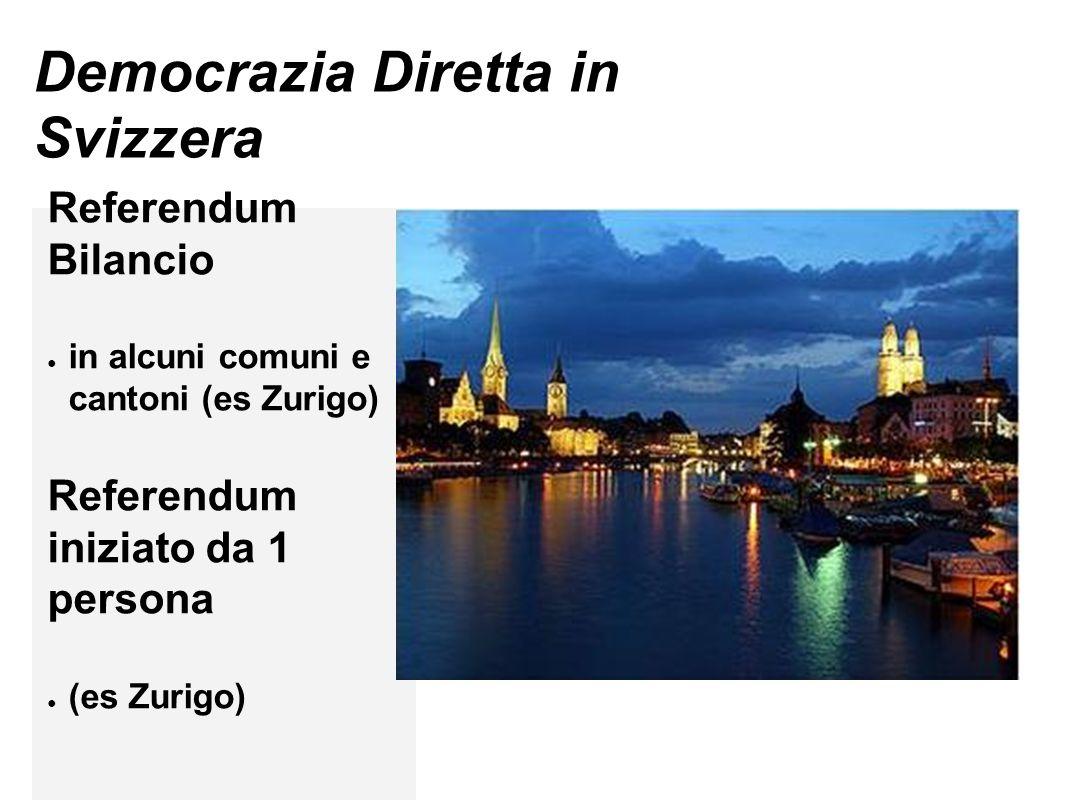 Democrazia Diretta in Svizzera Referendum Bilancio ● in alcuni comuni e cantoni (es Zurigo) Referendum iniziato da 1 persona ● (es Zurigo)