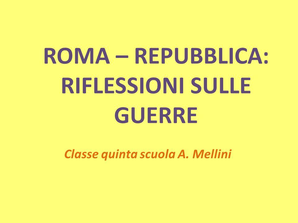 ROMA – REPUBBLICA: RIFLESSIONI SULLE GUERRE Classe quinta scuola A. Mellini