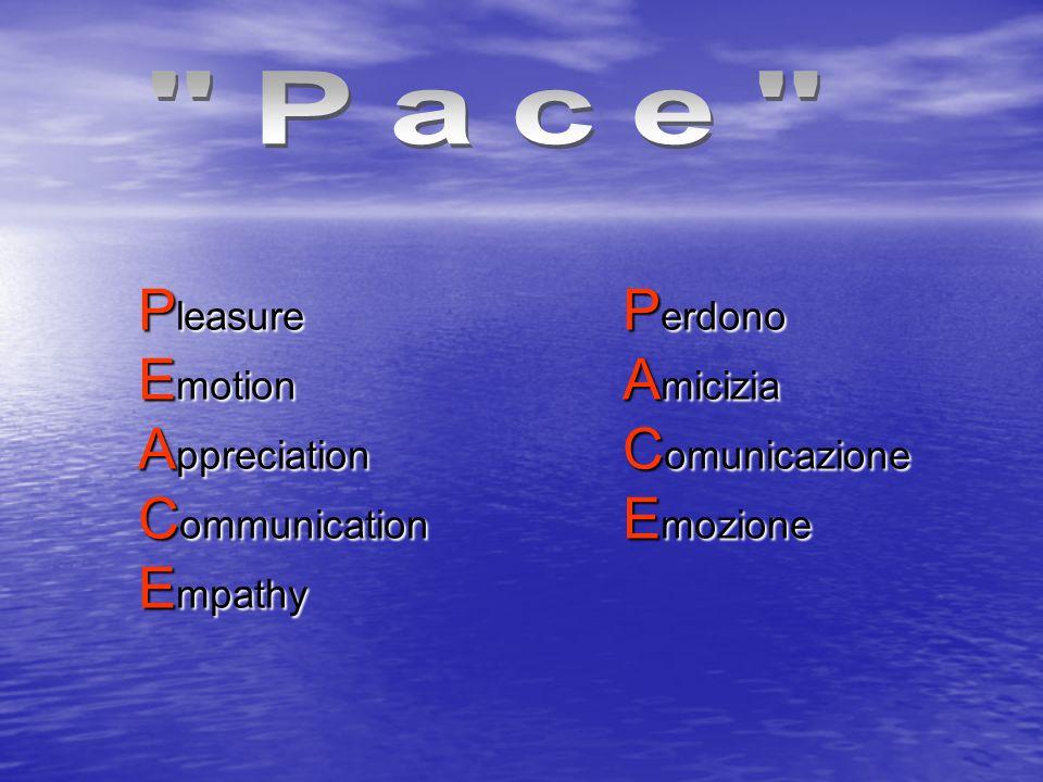 P erdono A micizia C omunicazione E mozione P leasure E motion A ppreciation C ommunication E mpathy