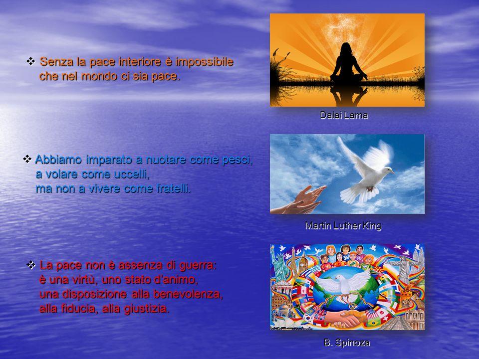  S S S Senza la pace interiore è impossibile che nel mondo ci sia pace. Dalai Lama  A A A Abbiamo imparato a nuotare come pesci, a volare come
