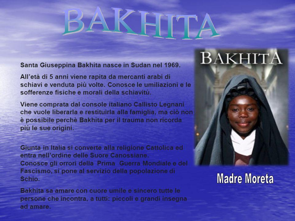 Santa Giuseppina Bakhita nasce in Sudan nel 1969. All'età di 5 anni viene rapita da mercanti arabi di schiavi e venduta più volte. Conosce le umiliazi