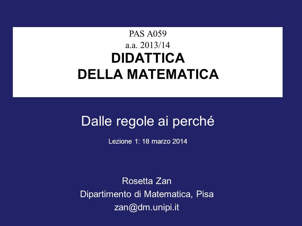 DIDATTICA DELLA MATEMATICA Rosetta Zan Dipartimento di Matematica, Pisa zan@dm.unipi.it PAS A059 a.a. 2013/14 Dalle regole ai perché Lezione 1: 18 mar