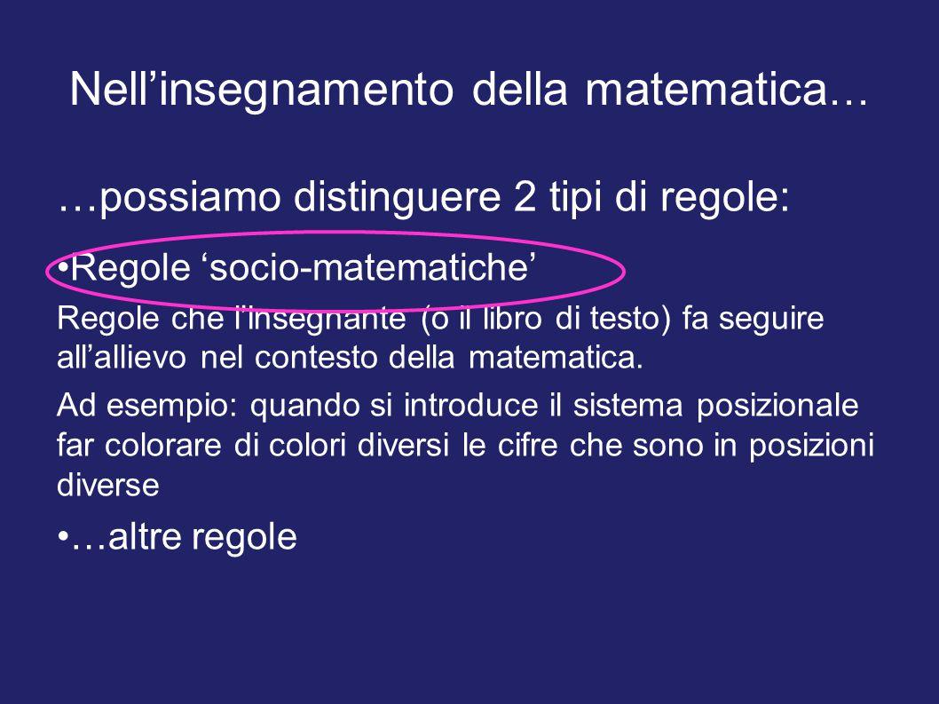 Nell'insegnamento della matematica … …possiamo distinguere 2 tipi di regole: Regole 'socio-matematiche' Regole che l'insegnante (o il libro di testo)