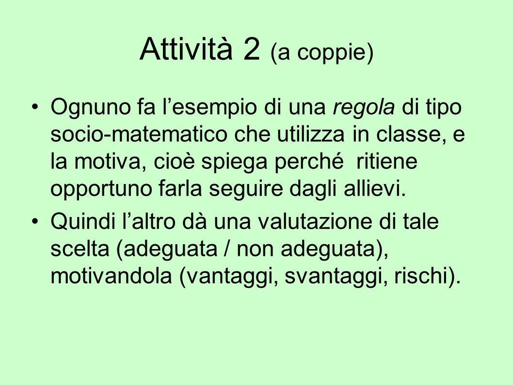Attività 2 (a coppie) Ognuno fa l'esempio di una regola di tipo socio-matematico che utilizza in classe, e la motiva, cioè spiega perché ritiene oppor