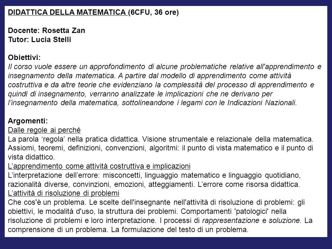DIDATTICA DELLA MATEMATICA (6CFU, 36 ore) Docente: Rosetta Zan Tutor: Lucia Stelli Obiettivi: Il corso vuole essere un approfondimento di alcune probl