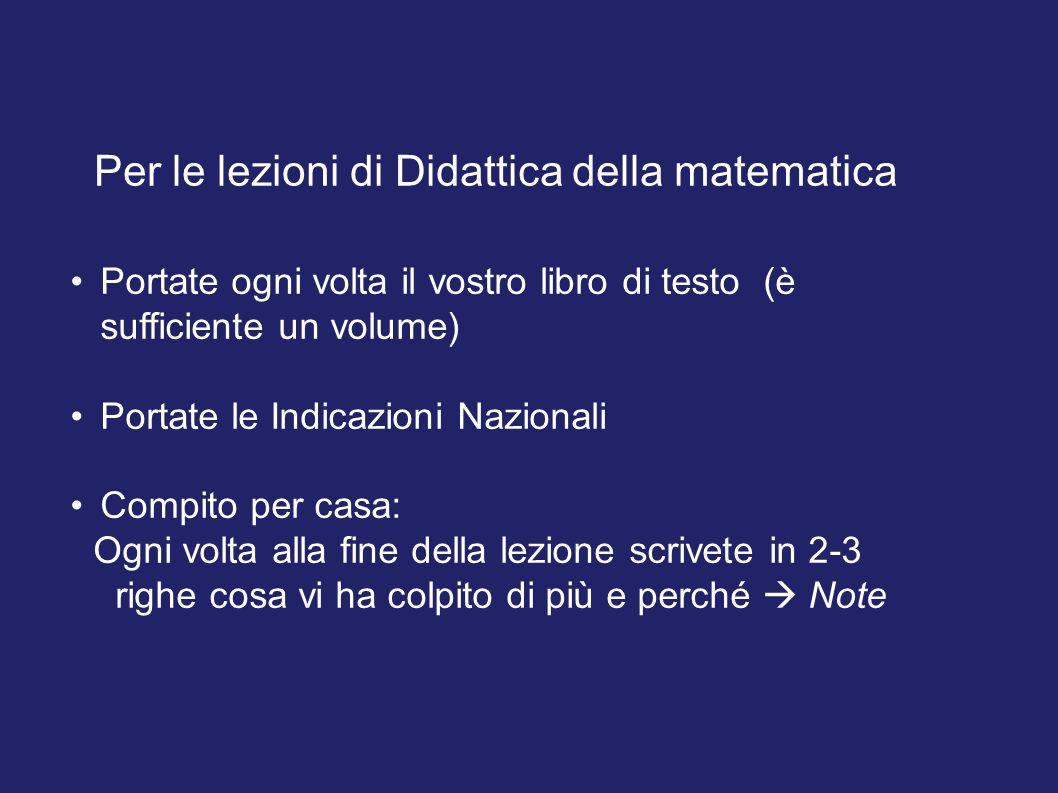 Per le lezioni di Didattica della matematica Portate ogni volta il vostro libro di testo (è sufficiente un volume) Portate le Indicazioni Nazionali Co