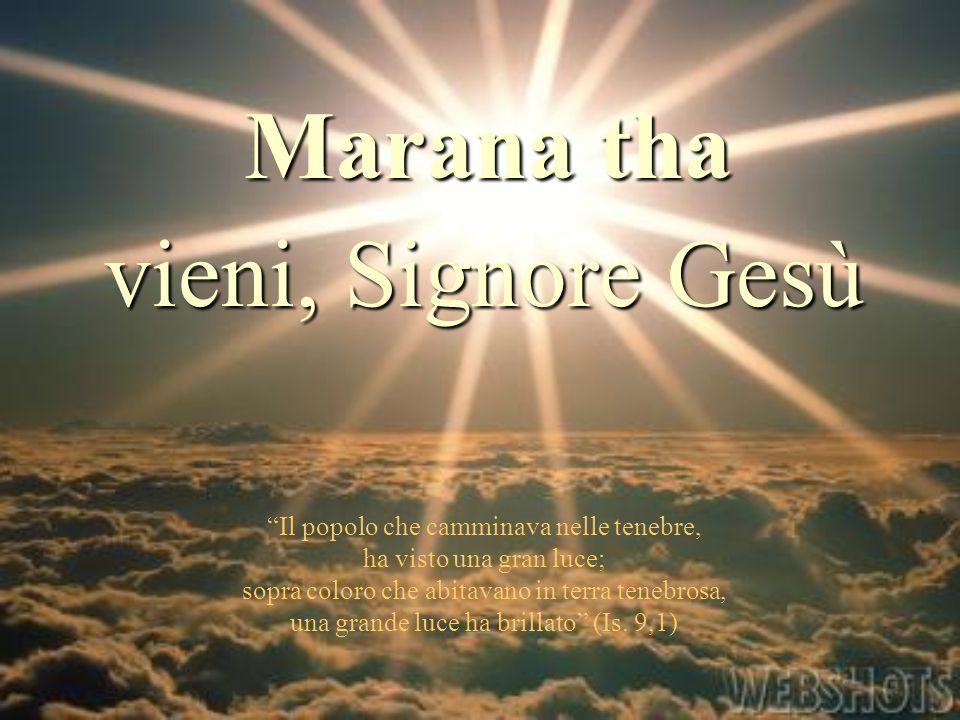 """Marana tha """"Il popolo che camminava nelle tenebre, ha visto una gran luce; sopra coloro che abitavano in terra tenebrosa, una grande luce ha brillato"""""""