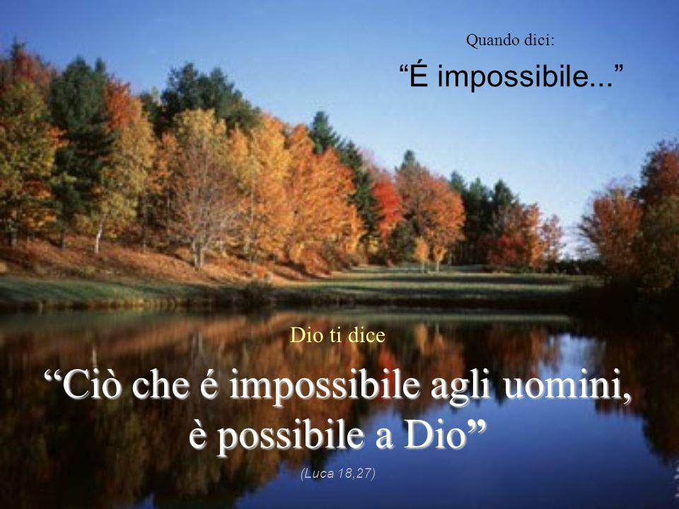 """Quando dici: """"É impossibile..."""" Dio ti dice """"Ciò che é impossibile agli uomini, è possibile a Dio"""" (Luca 18,27)"""