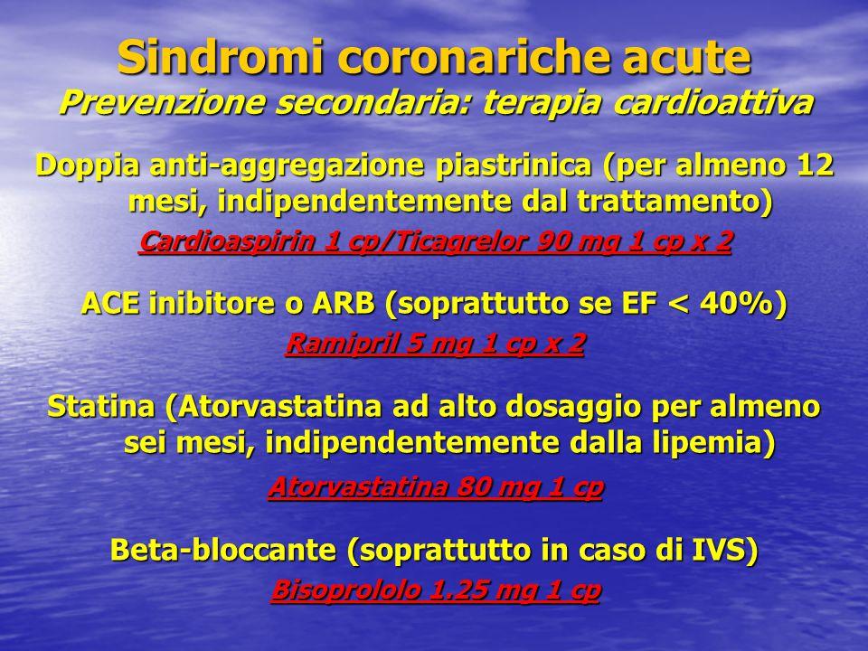 Doppia anti-aggregazione piastrinica (per almeno 12 mesi, indipendentemente dal trattamento) Cardioaspirin 1 cp/Ticagrelor 90 mg 1 cp x 2 ACE inibitore o ARB (soprattutto se EF < 40%) Ramipril 5 mg 1 cp x 2 Statina (Atorvastatina ad alto dosaggio per almeno sei mesi, indipendentemente dalla lipemia) Atorvastatina 80 mg 1 cp Beta-bloccante (soprattutto in caso di IVS) Bisoprololo 1.25 mg 1 cp Sindromi coronariche acute Prevenzione secondaria: terapia cardioattiva