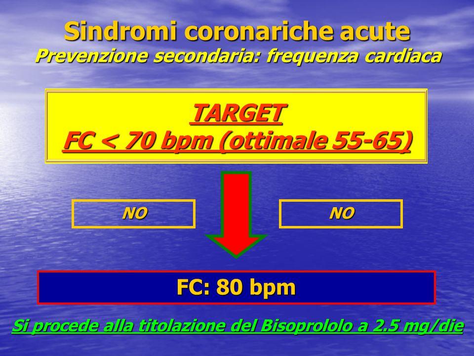 Sindromi coronariche acute Prevenzione secondaria: frequenza cardiaca TARGET FC < 70 bpm (ottimale 55-65) FC: 80 bpm NONO Si procede alla titolazione del Bisoprololo a 2.5 mg/die