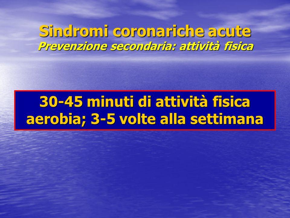 Sindromi coronariche acute Prevenzione secondaria: attività fisica 30-45 minuti di attività fisica aerobia; 3-5 volte alla settimana
