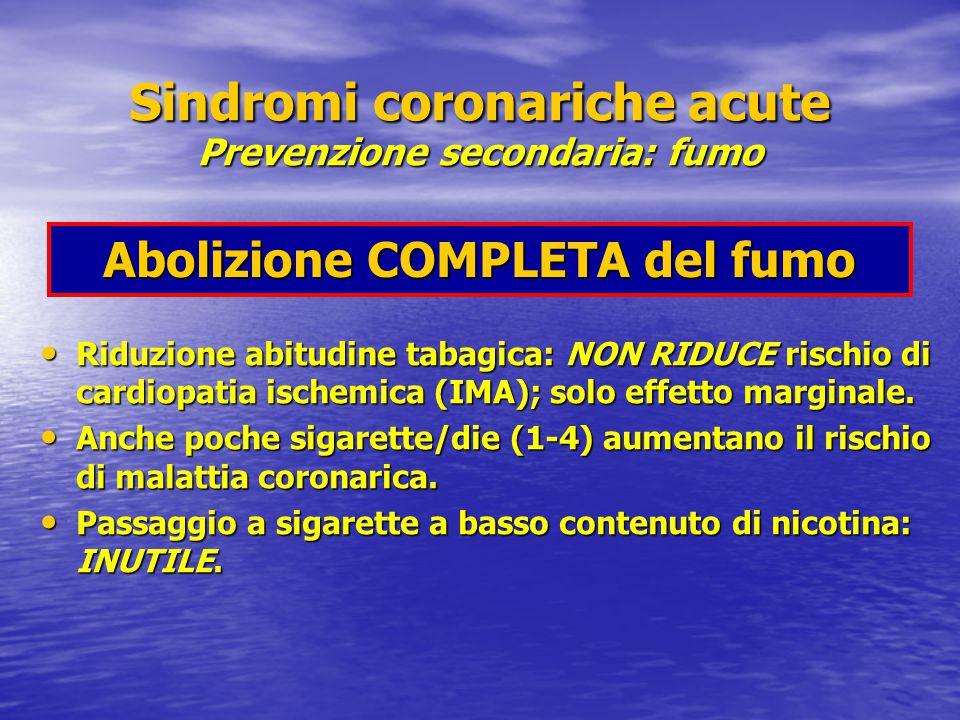 Sindromi coronariche acute Prevenzione secondaria: fumo Abolizione COMPLETA del fumo Riduzione abitudine tabagica: NON RIDUCE rischio di cardiopatia ischemica (IMA); solo effetto marginale.