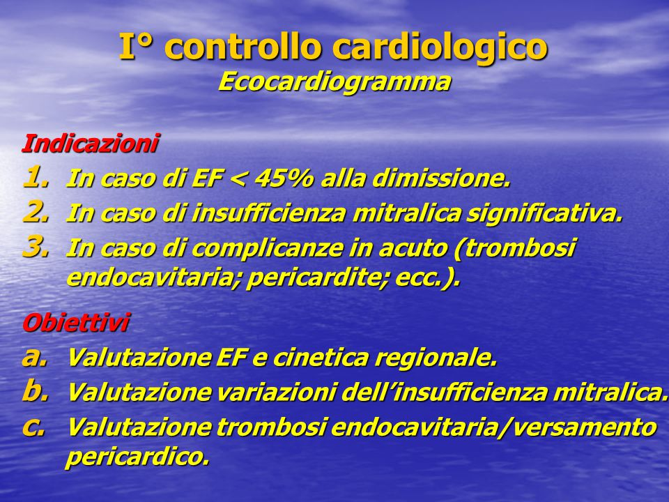 I° controllo cardiologico Ecocardiogramma Indicazioni 1. In caso di EF < 45% alla dimissione. 2. In caso di insufficienza mitralica significativa. 3.