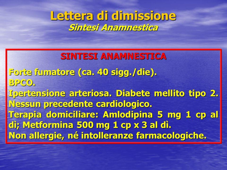 Lettera di dimissione Sintesi Anamnestica SINTESI ANAMNESTICA Forte fumatore (ca. 40 sigg./die). BPCO. Ipertensione arteriosa. Diabete mellito tipo 2.