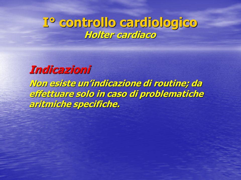 I° controllo cardiologico Holter cardiaco Indicazioni Non esiste un'indicazione di routine; da effettuare solo in caso di problematiche aritmiche specifiche.