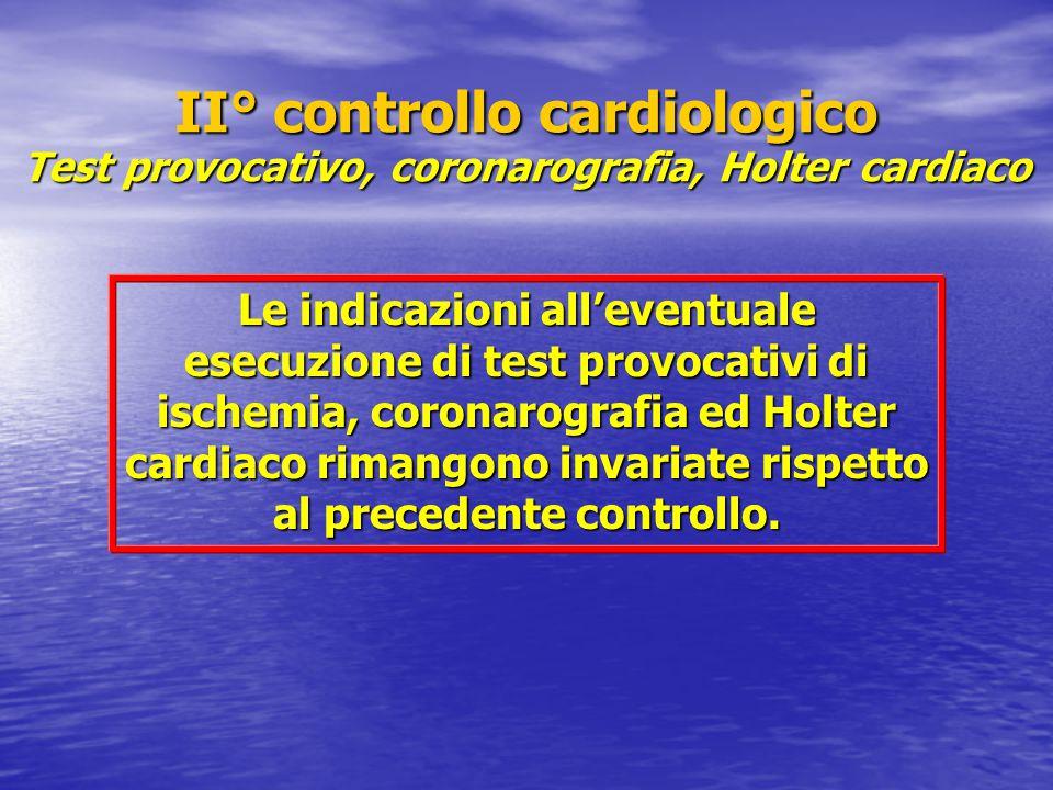 II° controllo cardiologico Test provocativo, coronarografia, Holter cardiaco Le indicazioni all'eventuale esecuzione di test provocativi di ischemia, coronarografia ed Holter cardiaco rimangono invariate rispetto al precedente controllo.
