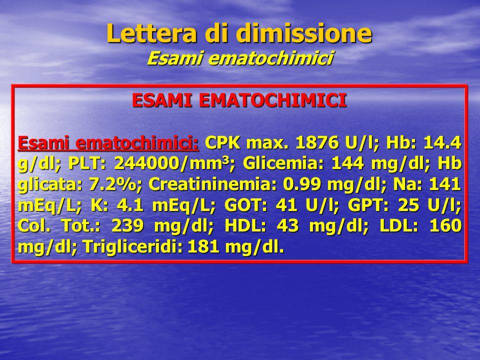 Lettera di dimissione Esami ematochimici ESAMI EMATOCHIMICI Esami ematochimici: CPK max. 1876 U/l; Hb: 14.4 g/dl; PLT: 244000/mm 3 ; Glicemia: 144 mg/