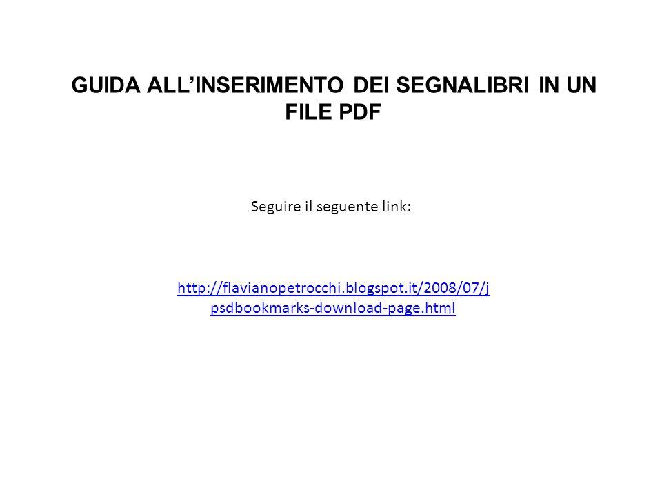 http://flavianopetrocchi.blogspot.it/2008/07/j psdbookmarks-download-page.html GUIDA ALL'INSERIMENTO DEI SEGNALIBRI IN UN FILE PDF Seguire il seguente link: