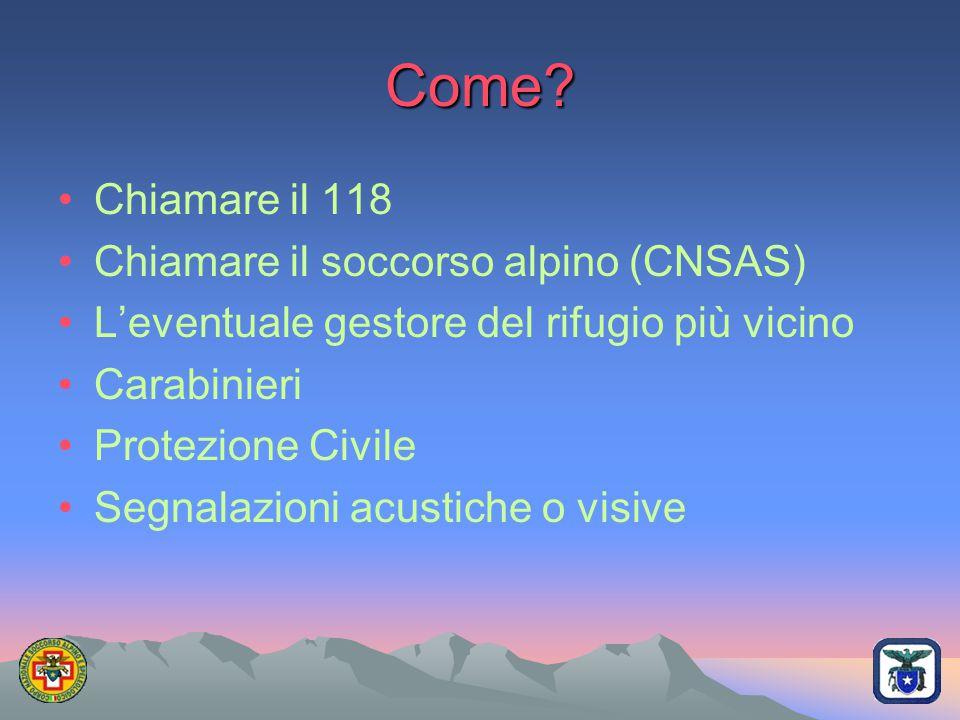 Come? Chiamare il 118 Chiamare il soccorso alpino (CNSAS) L'eventuale gestore del rifugio più vicino Carabinieri Protezione Civile Segnalazioni acusti